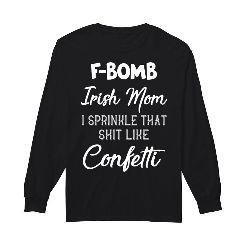 F-bomb Irish Mom I Sprinkle That Shit Like Confettti Longsleeve Tee