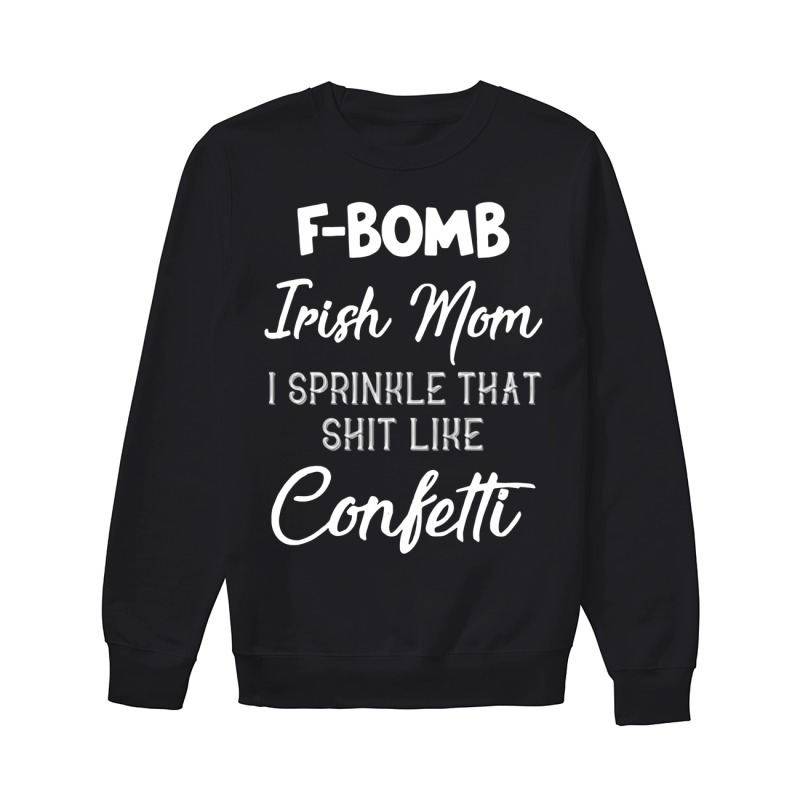 F-bomb Irish Mom I Sprinkle That Shit Like Confettti Sweater