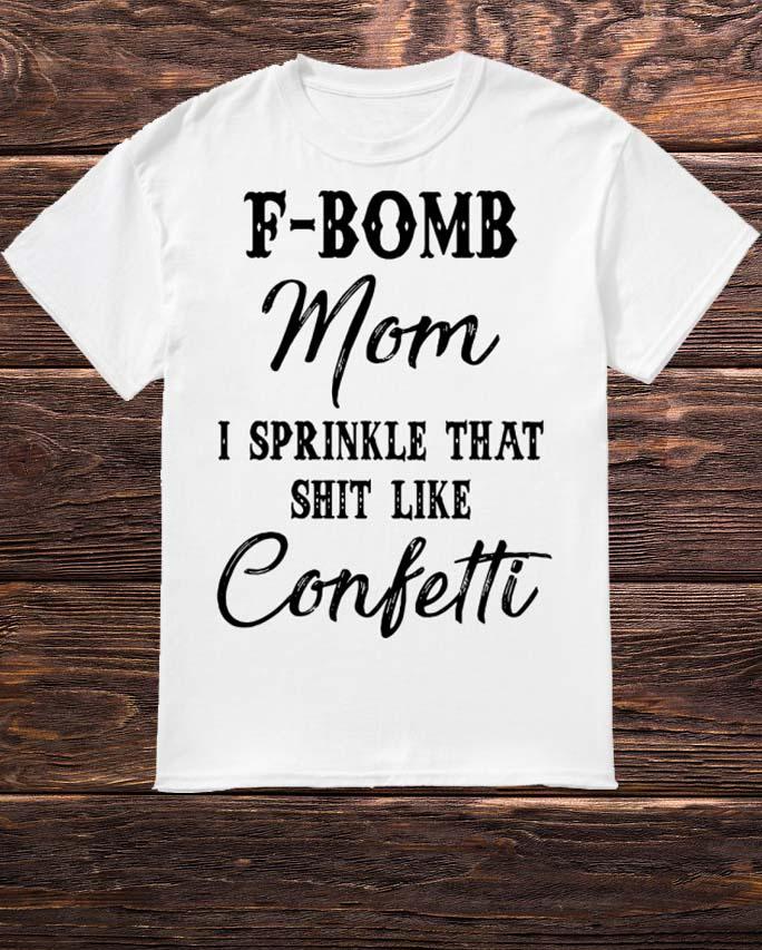 F-bomb Mom I Sprinkle That Shit Like Confetti Shirt