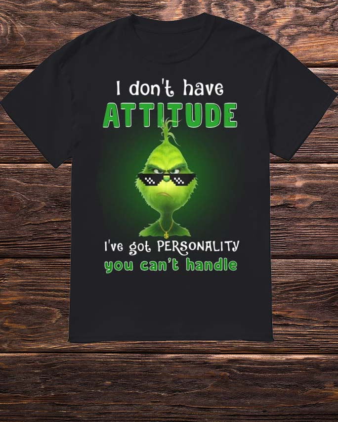 Grinch I Don't Have Attitude I've Got Personality You Can't Handle Shirt