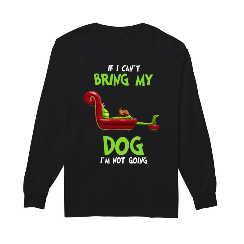 The Grinch If I Can't Bring My Dog I'm Not Going Longsleeve Tee