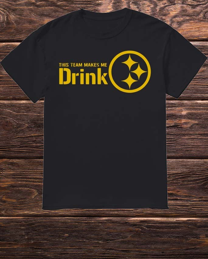Pittsburgh Steelers This Team Makes Me Drink Shirt