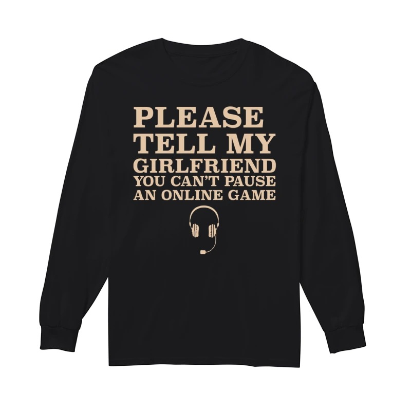 Please Tell My Girlfriend You Can't Pause An Online Game Longsleeve Tee
