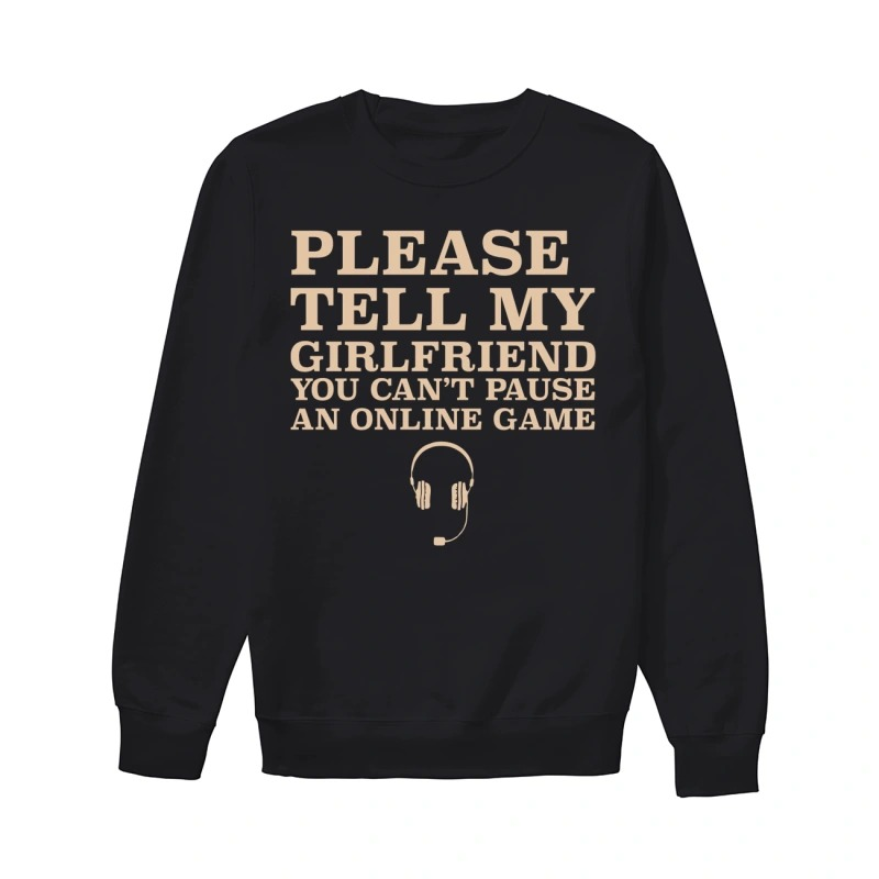 Please Tell My Girlfriend You Can't Pause An Online Game Sweater