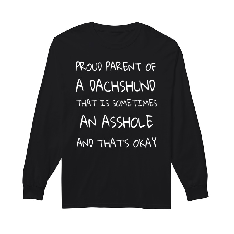 Proud Parent Of A Dachshund That Is Sometimes An Asshole And That's Okay Longsleeve Tee