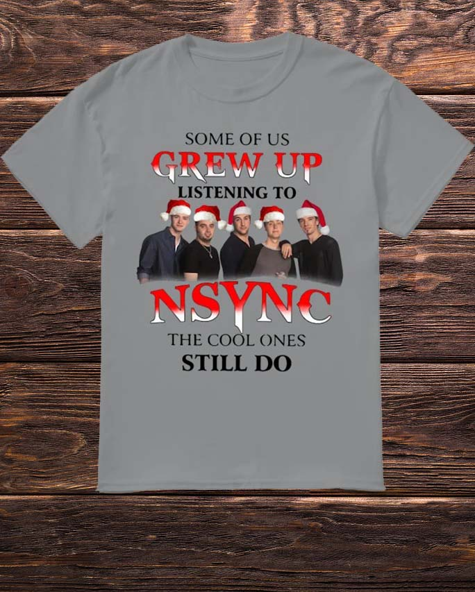 Some Of Us Grew Up Listening To NSYNC The Cool Ones Still Do Shirt