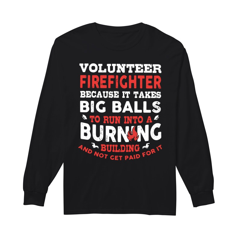 Volunteer Firefighter Because It Takes Big Balls To Run Into A Burning Building And Not Get Paid For It Longsleeve Tee
