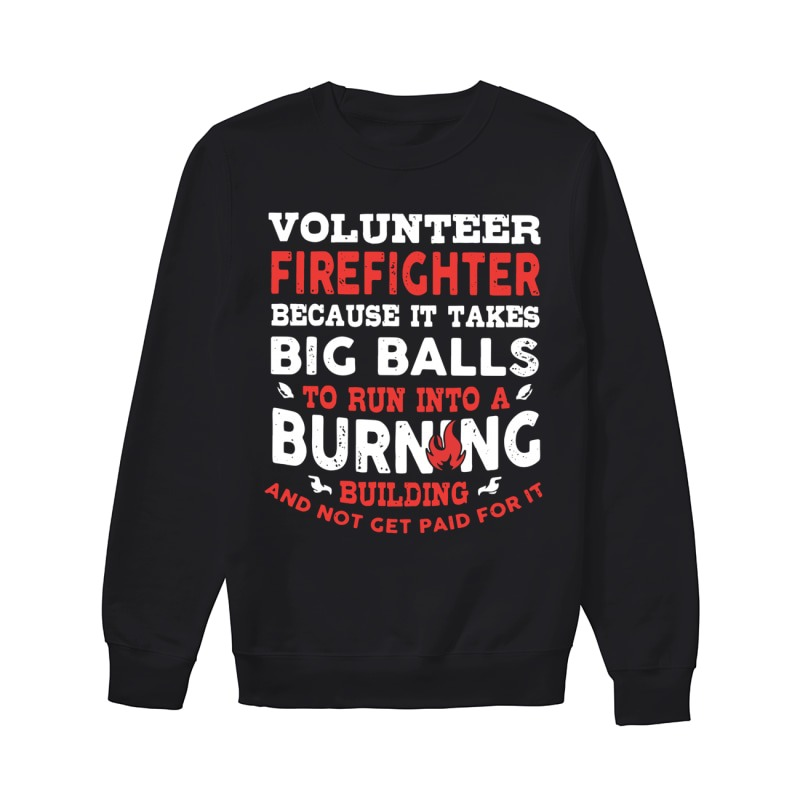 Volunteer Firefighter Because It Takes Big Balls To Run Into A Burning Building And Not Get Paid For It Sweater