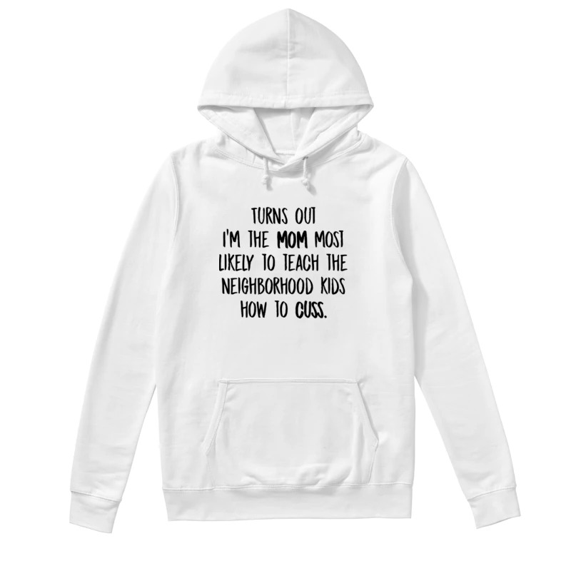 Turns Out I'm The Mom Most Likely To Teach The Neighborhood Kids How To Cuss Hoodie