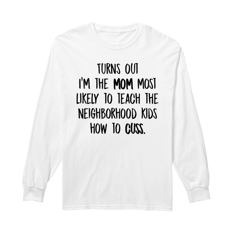 Turns Out I'm The Mom Most Likely To Teach The Neighborhood Kids How To Cuss Longsleeve Tee