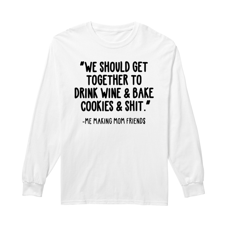 We Should Get Together To Drink Wine And Bake Cookies And Shit Longsleeve Tee