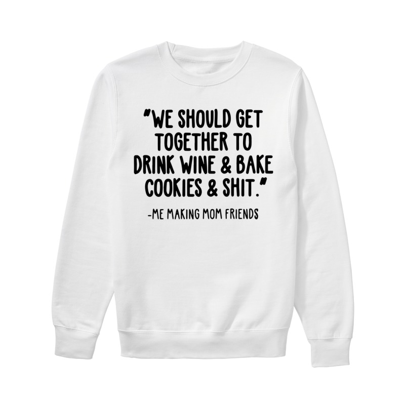 We Should Get Together To Drink Wine And Bake Cookies And Shit Sweater