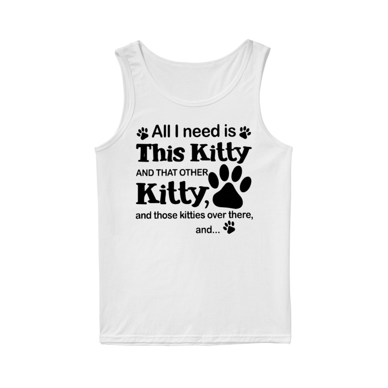All I Need Is This Kitty And That Other Kitty Tank Top