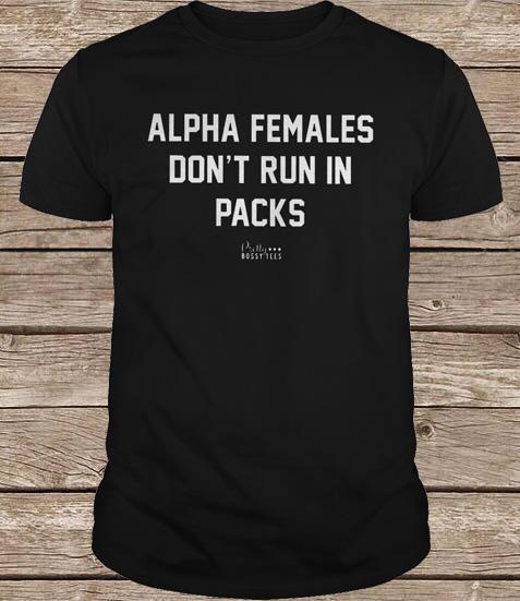 Alpha Females Dont Run In Packs Shirt