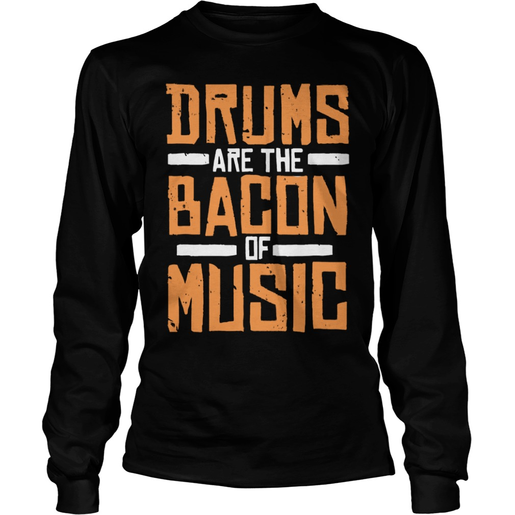 Drums Are The Bacon Of Music Longsleeve Tee