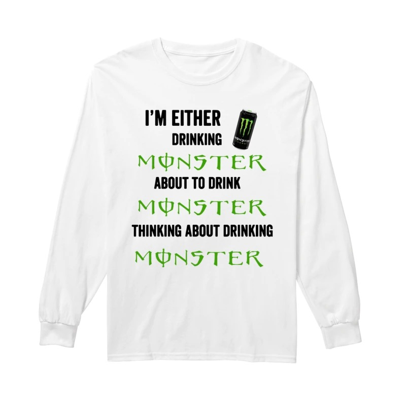 I'm Either Drinking Monster About To Drink Monster Longsleeve Tee