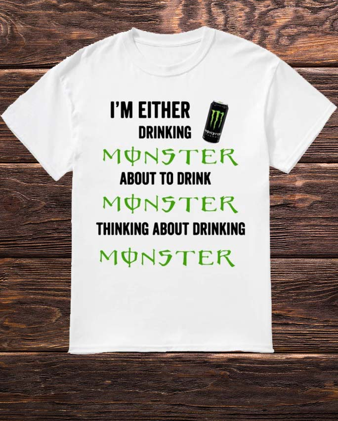 I'm Either Drinking Monster About To Drink Monster Shirt