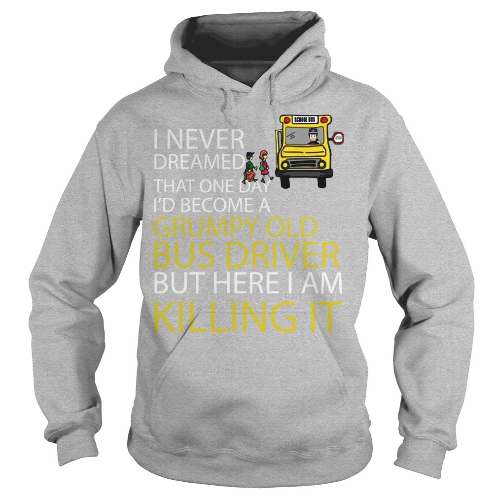 I Never Dreamed That One Day I'd Become A Grumpy Old Bus Driver Hoodie