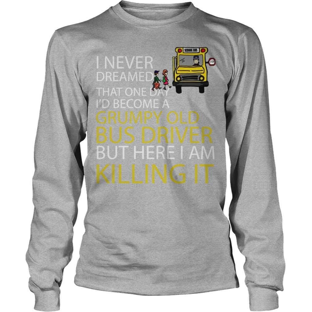 I Never Dreamed That One Day I'd Become A Grumpy Old Bus Driver Longsleeve Tee