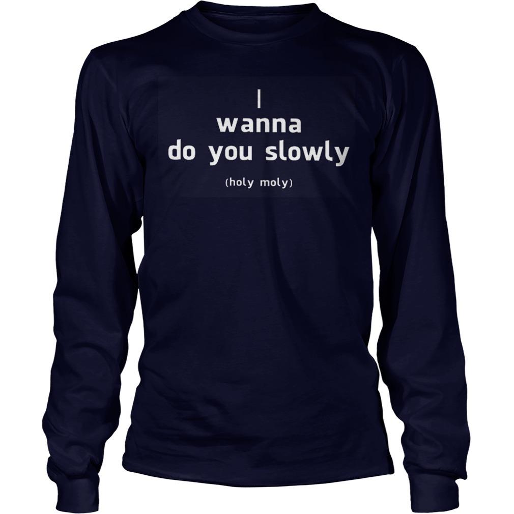 I Wanna Do You Slowly Holy Moly Longsleeve Tee