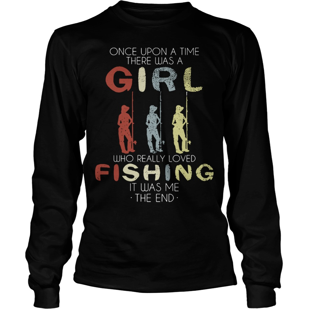 One Upon A Time There Was A Girl Who Loved Fishing It Was Me Longsleeve Tee