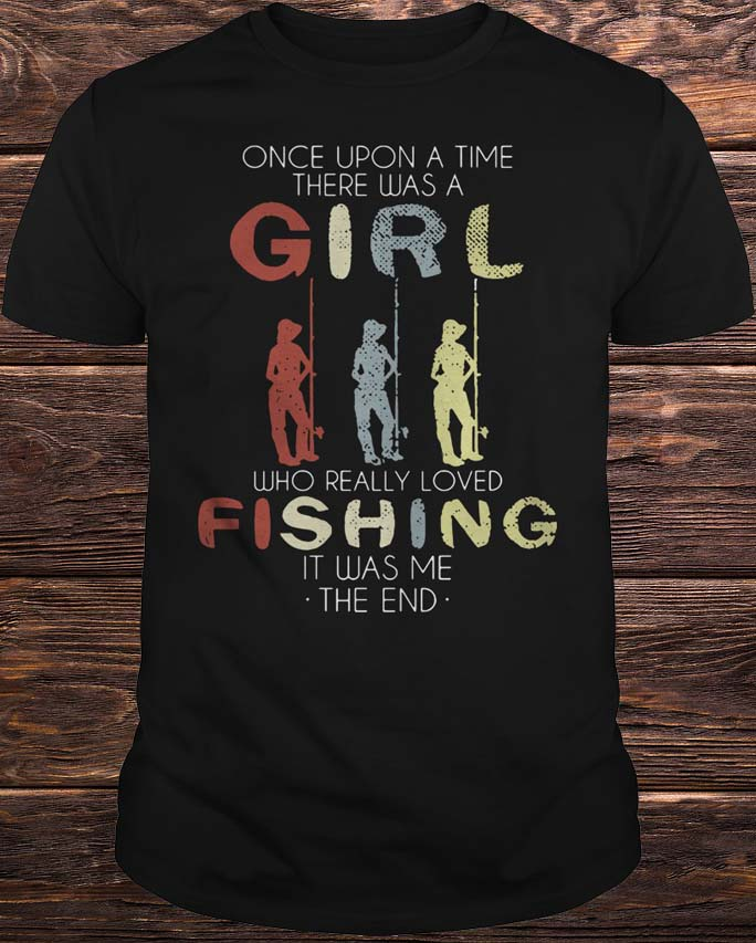 One Upon A Time There Was A Girl Who Loved Fishing It Was Me Shirt