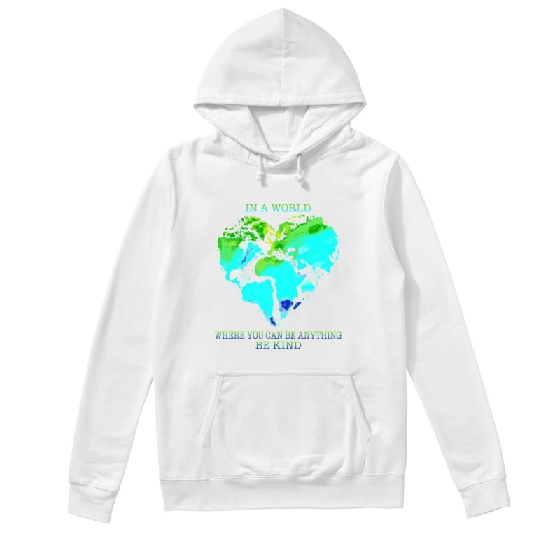 Planet Earth Heart In A World Where You Can Be Anything Be Kind Hoodie