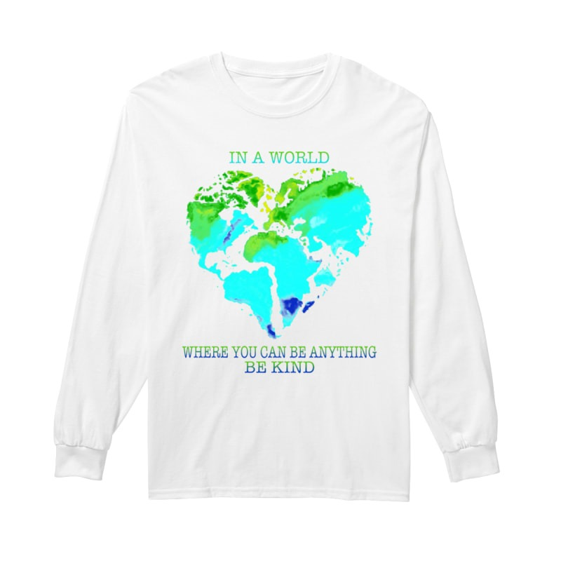 Planet Earth Heart In A World Where You Can Be Anything Be Kind Longsleeve Tee