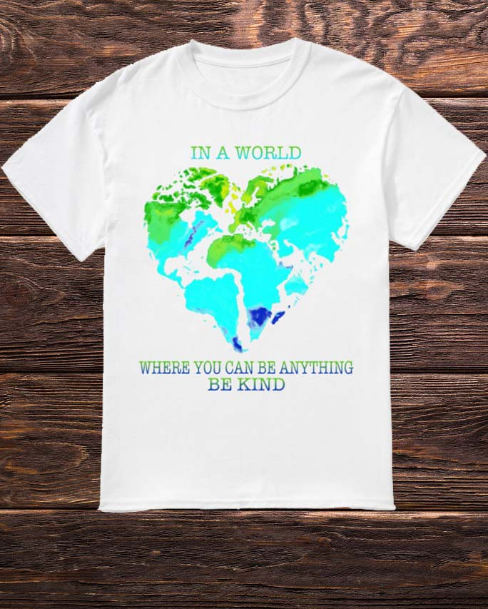 Planet Earth Heart In A World Where You Can Be Anything Be Kind Shirt