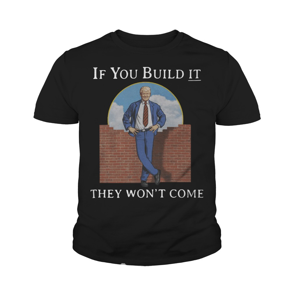 Trump If You Build It They Wont Come Youth Tee