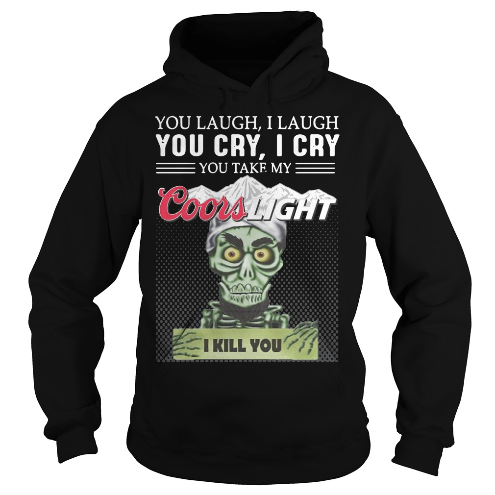 You Laugh I Laugh You Cry I Cry You Take My Coors Light I Kill You Hoodie