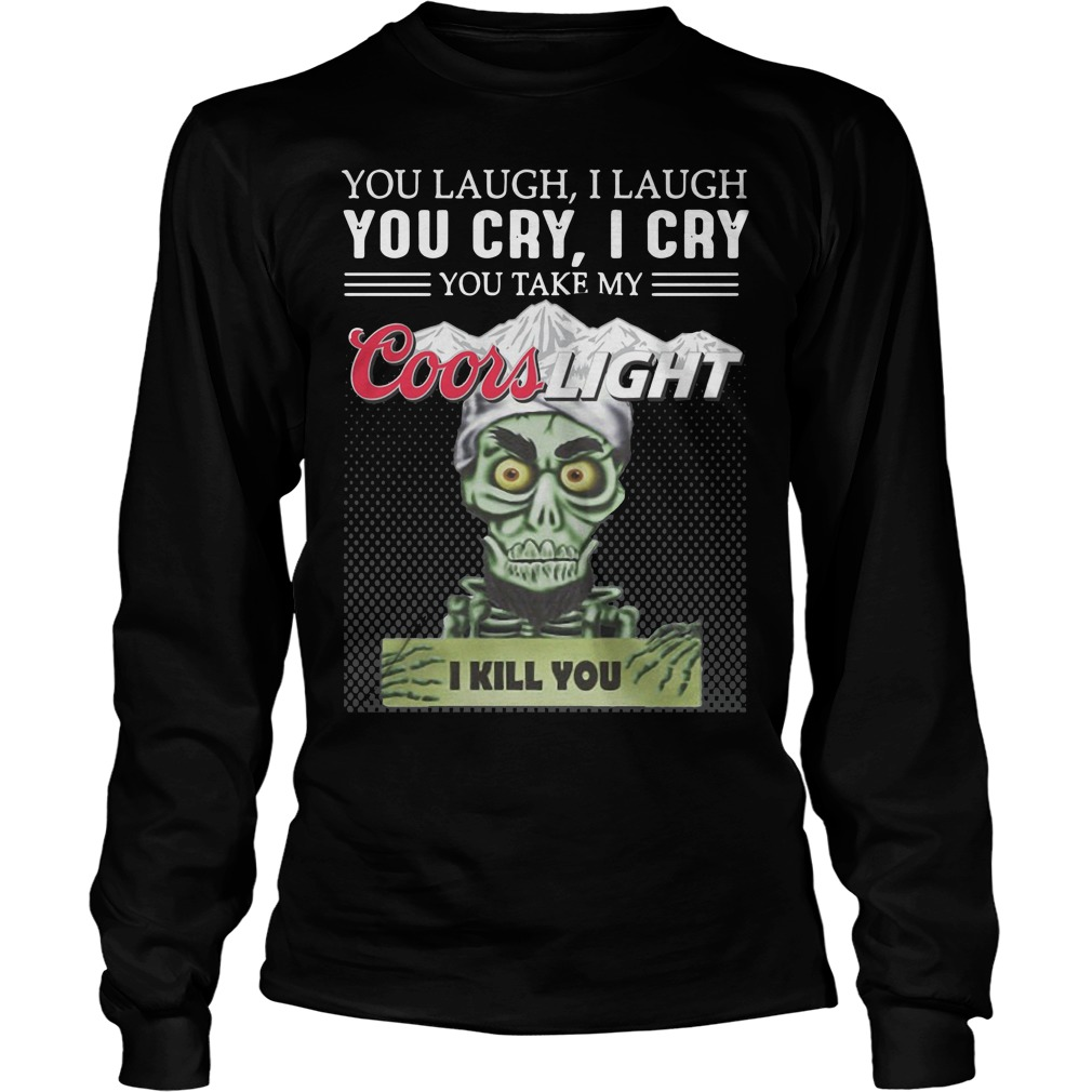 You Laugh I Laugh You Cry I Cry You Take My Coors Light I Kill You Longsleeve Tee