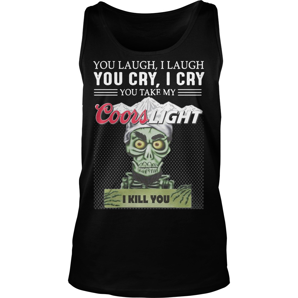 You Laugh I Laugh You Cry I Cry You Take My Coors Light I Kill You Tank Top