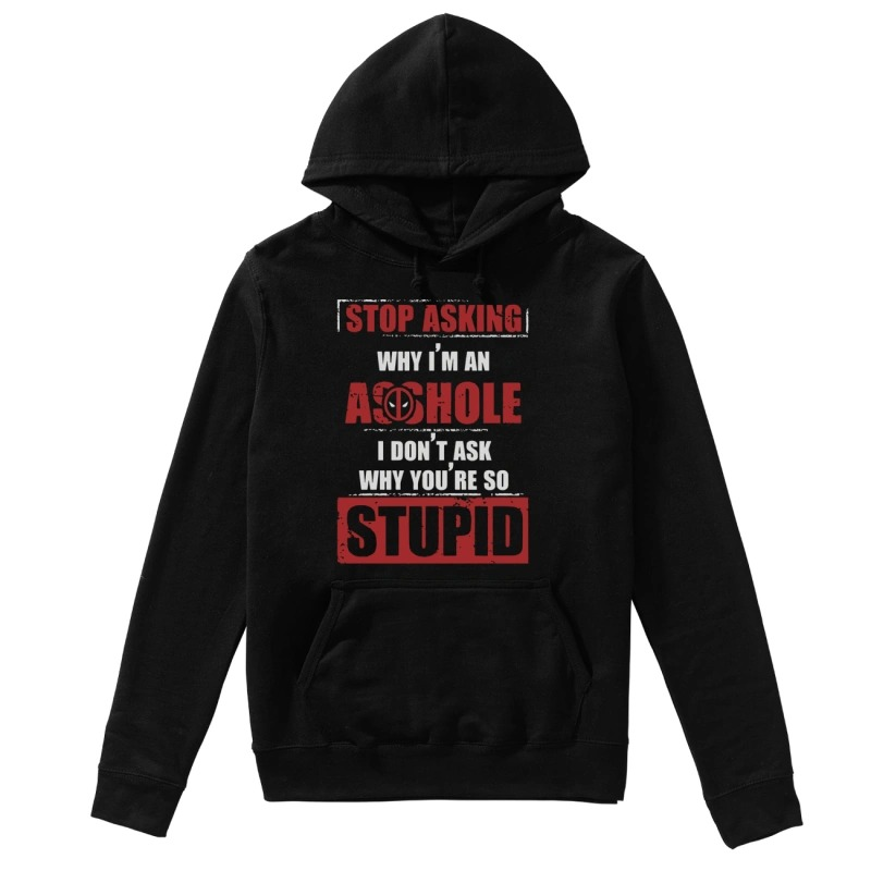 Deadpool Stop Asking Why Im An Assholei Dont Ask Why Youre So Stupid Hoodie