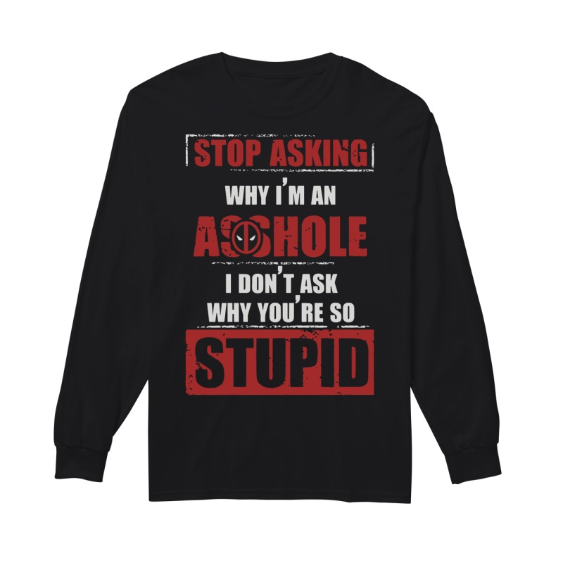 Deadpool Stop Asking Why Im An Assholei Dont Ask Why Youre So Stupid Longsleeve Tee