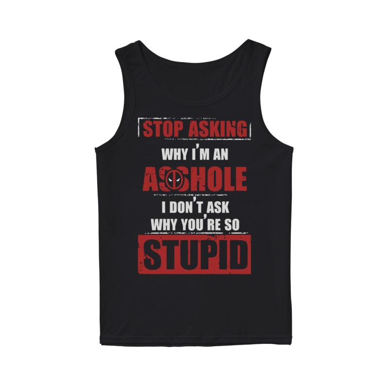 Deadpool Stop Asking Why Im An Assholei Dont Ask Why Youre So Stupid Tank Top