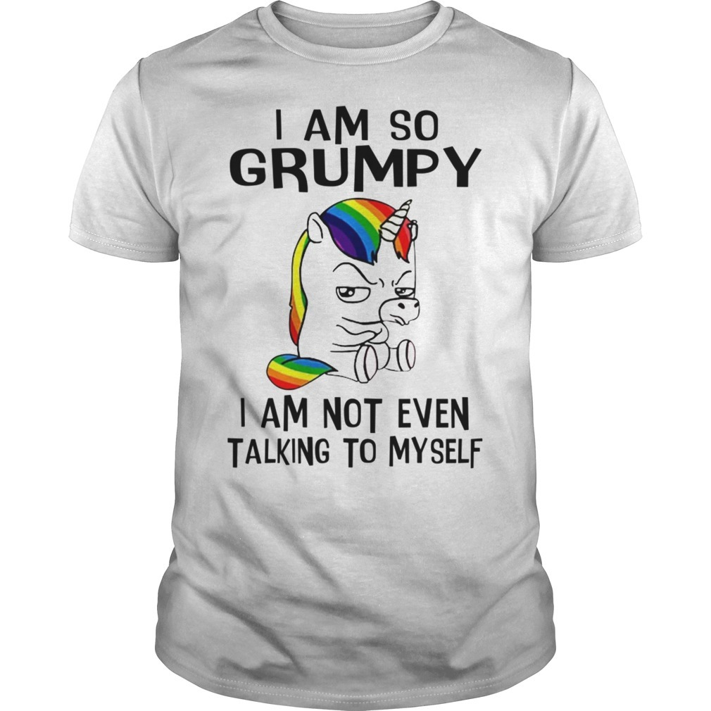Unicorn I Am So Grumpy I Am Not Even Talking To Myself Shirt