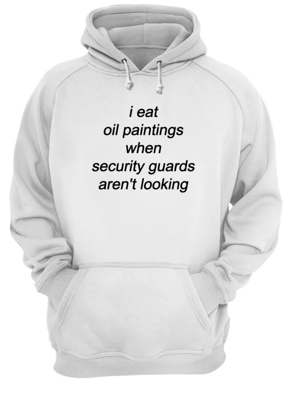 I Eat Oil Paintings When Security Guards Aren't Looking Hoodie