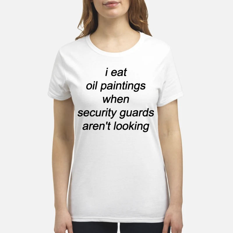 I Eat Oil Paintings When Security Guards Aren't Looking Shirt