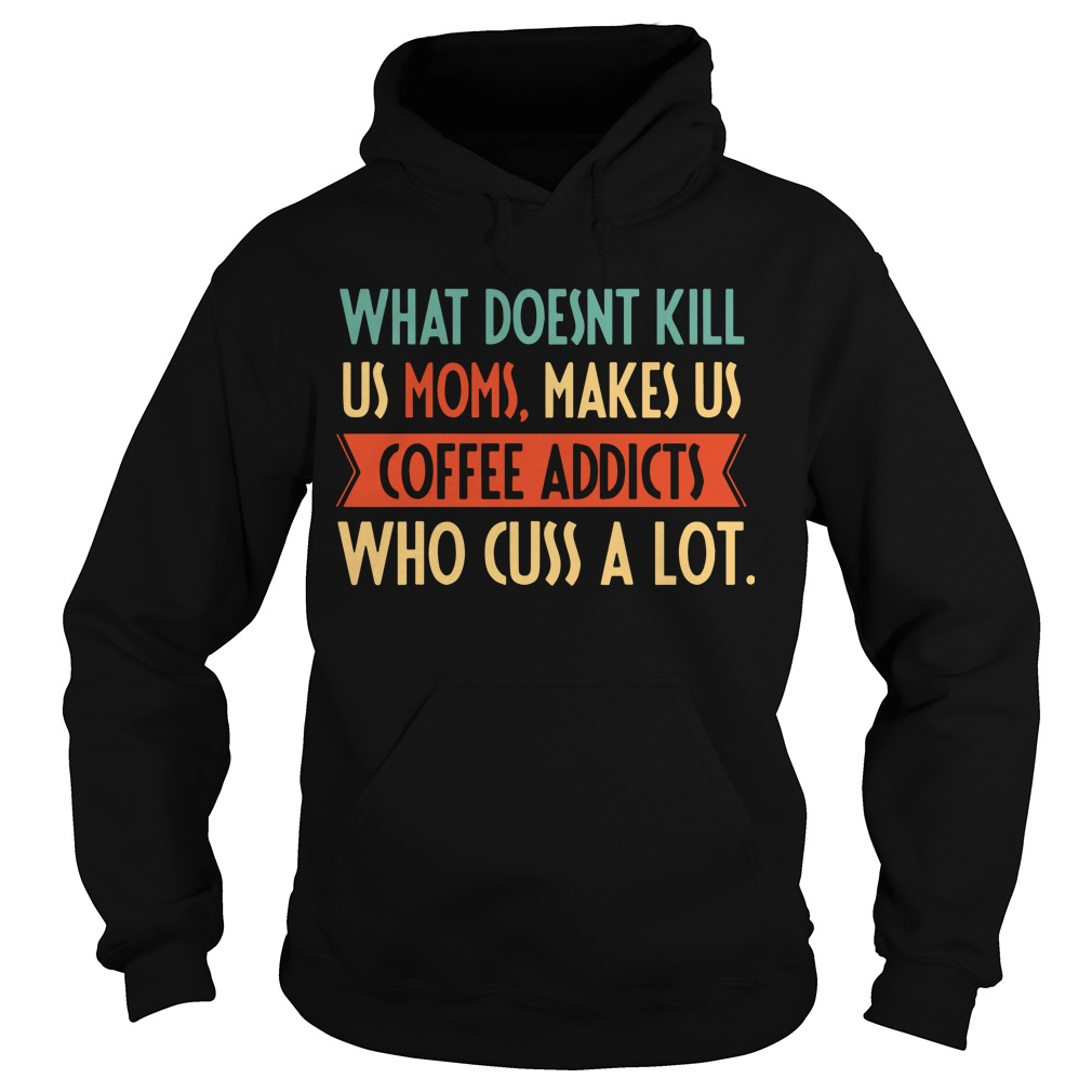 What Doesnt Kill Us Moms Makes Us Coffee Addicts Who Cuss A Lot Hoodie