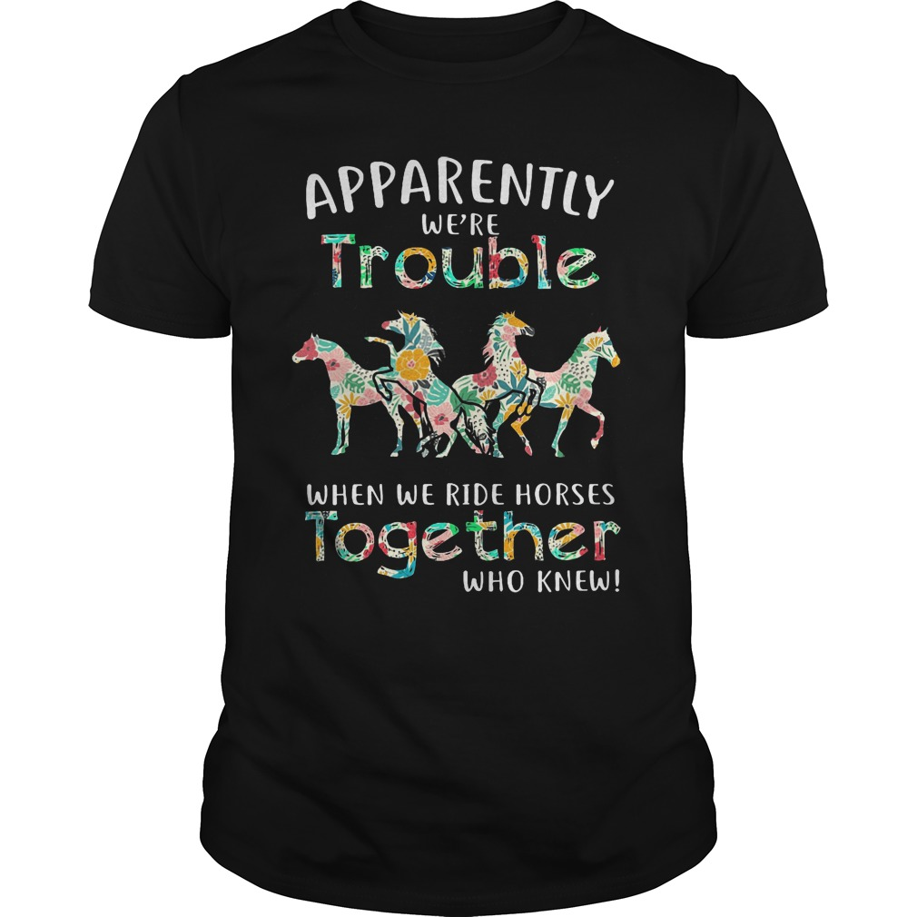 Floral Horse Apparently We're Trouble When We Ride Horses Together Shirt