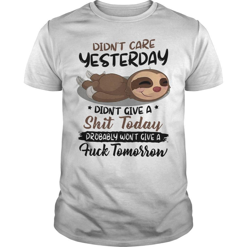 Sloth Didn't Care Yesterday Didn't Give A Shit Today Probably Won't Give A Fuck Tomorrow Shirt