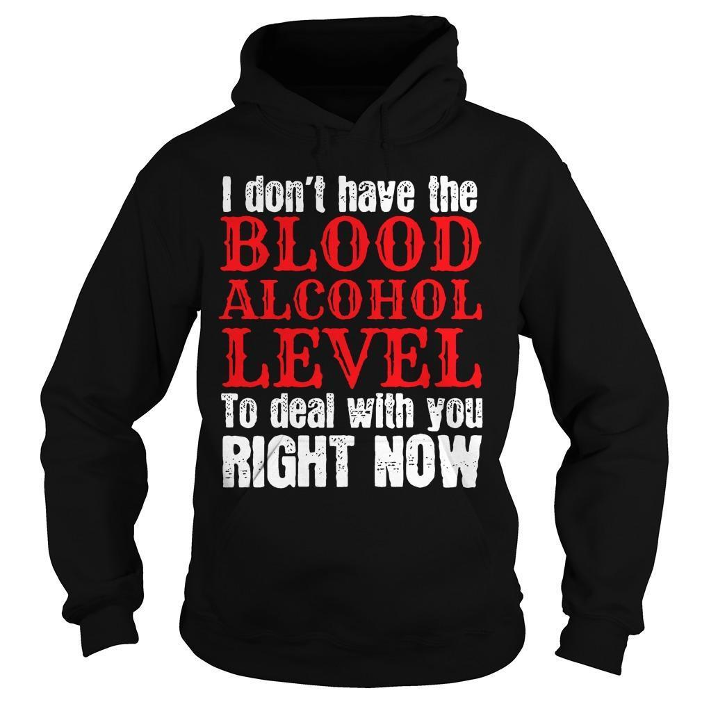 I Don't Have The Blood Alcohol Level To Deal With You Right Now Hoodie