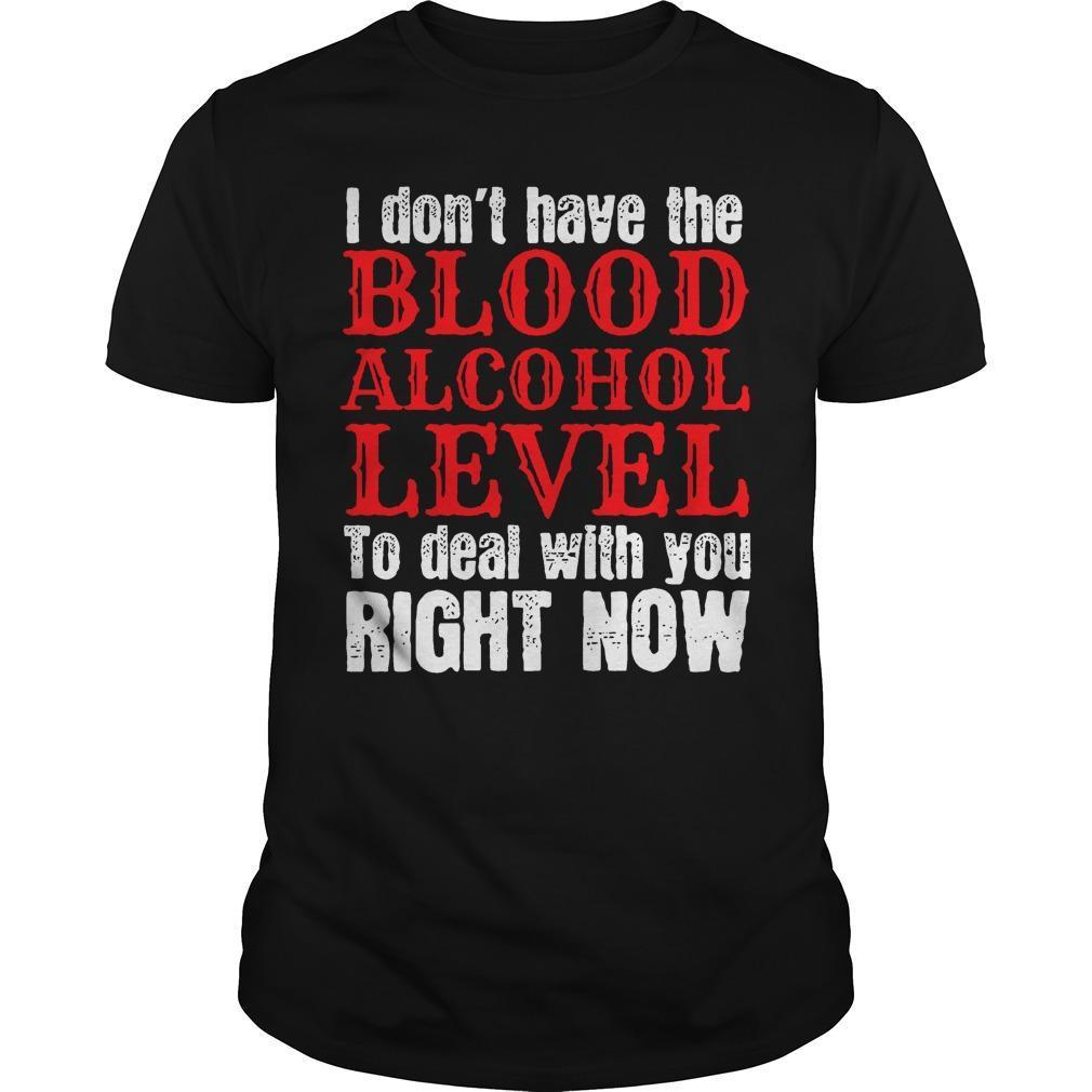 I Don't Have The Blood Alcohol Level To Deal With You Right Now Shirt