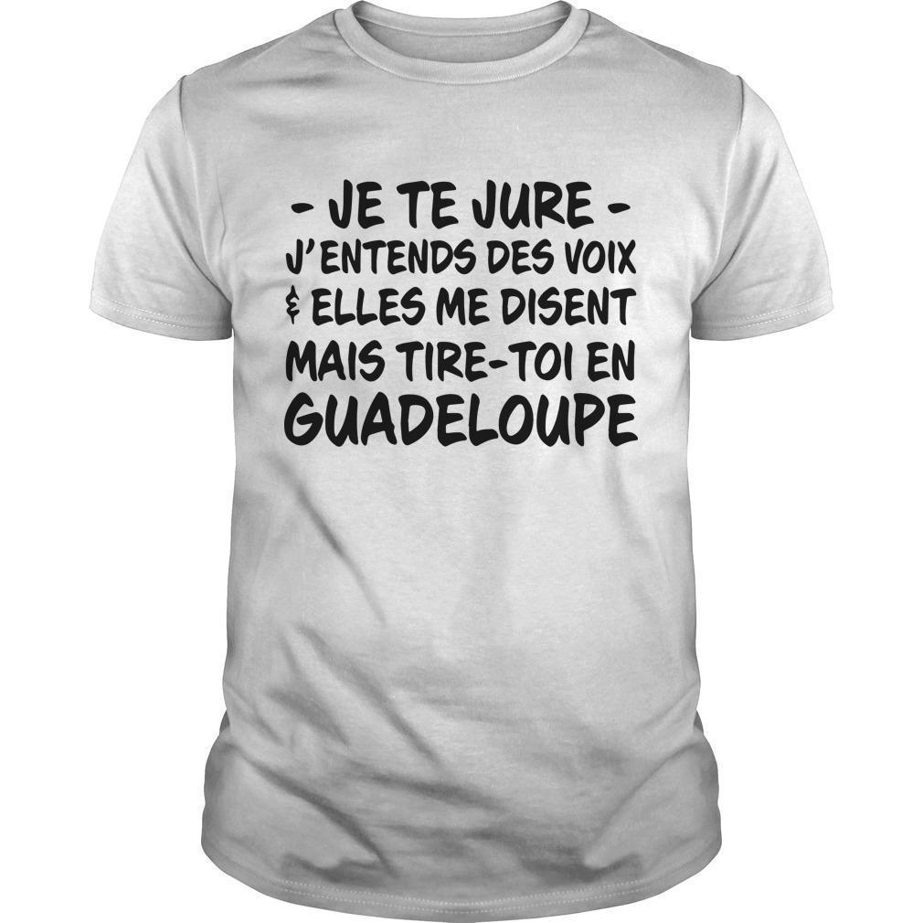 Je Te Jure J'entends Des Voix Elles Me Disent Mais Tire Toi En Guadeloupe Shirt