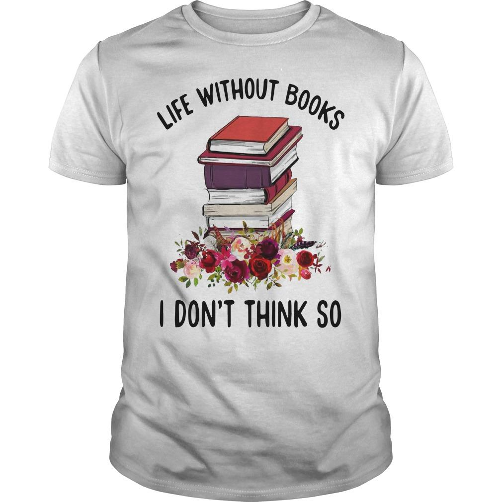 Life Without Books I Don't Think So Shirt
