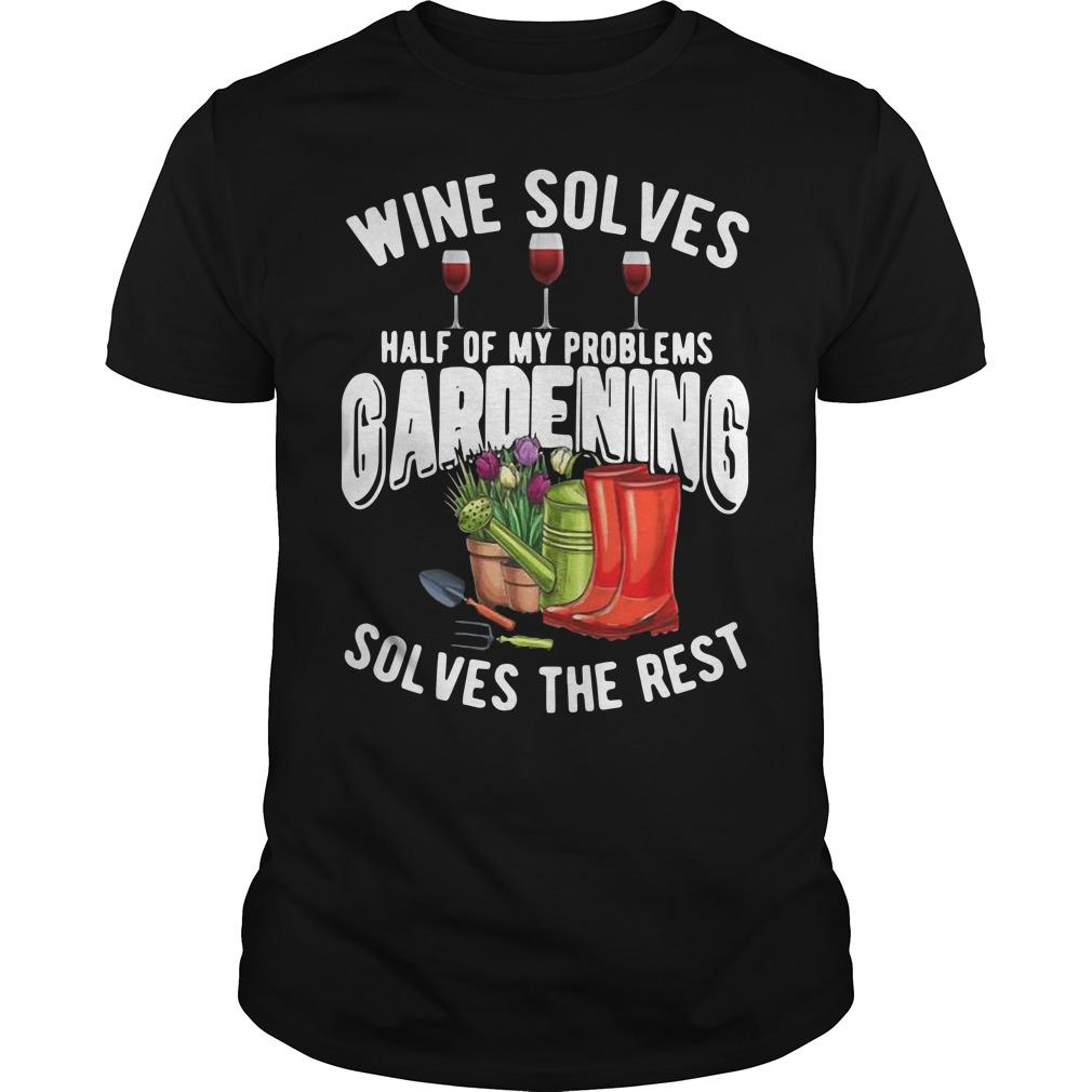 Wine Solves Half Of My Problems Gardening Solves The Rest Shirt