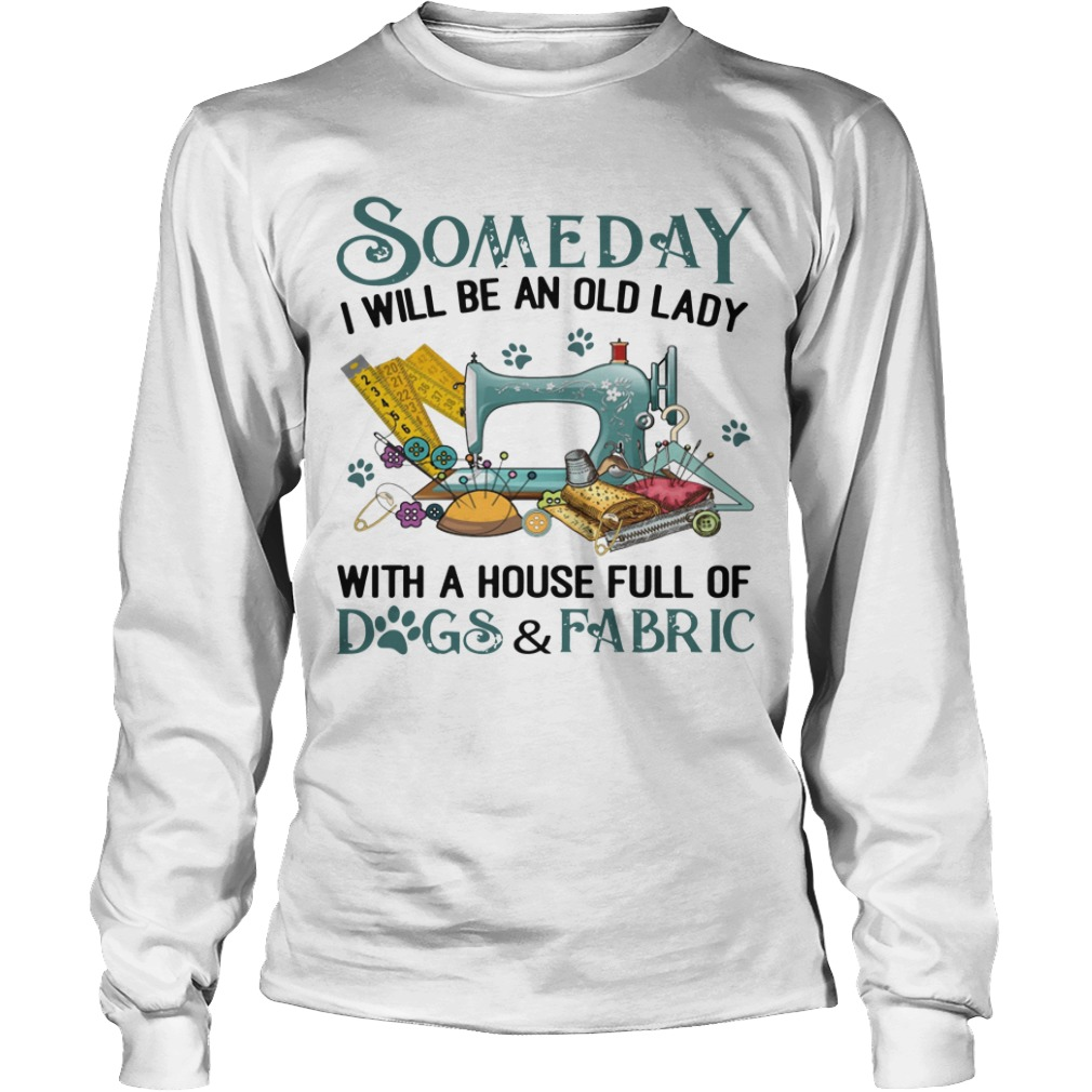 Someday I Will Be An Old Lady With A House Full Of Dogs And Fabric Longsleeve