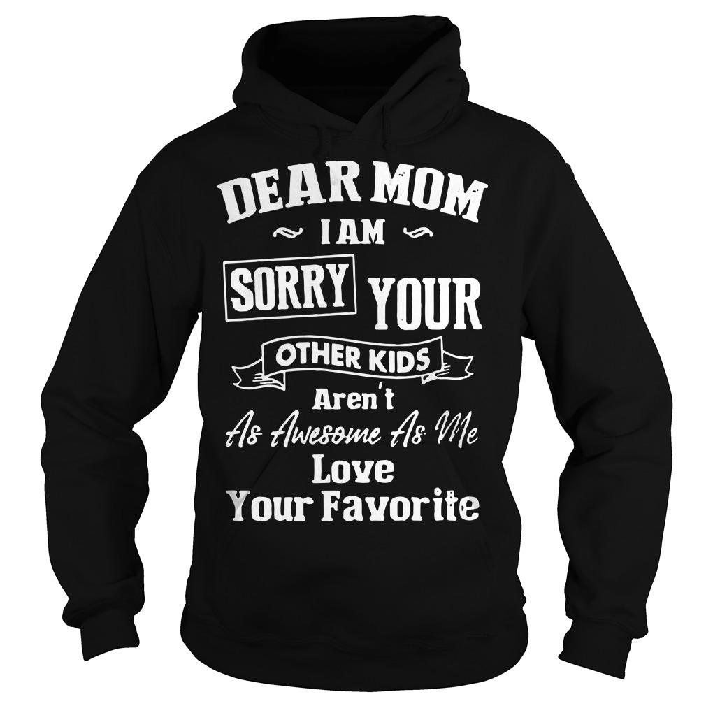 Dear Mom I Am Sorry Your Other Kids Aren't As Awesome As Me Hoodie