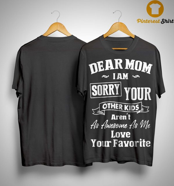 Dear Mom I Am Sorry Your Other Kids Aren't As Awesome As Me Shirt